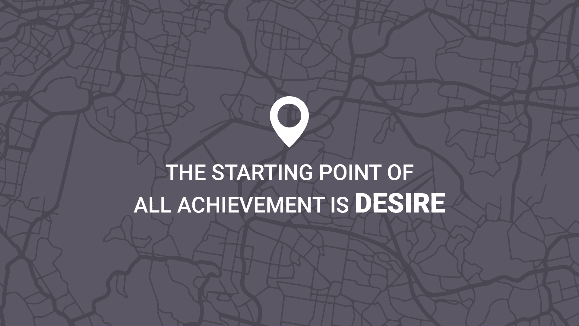 The starting point of all achievement is DESIRE